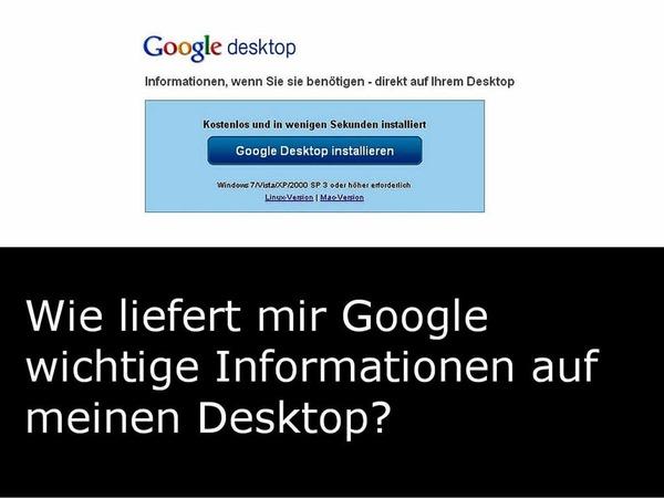 Mit Google Desktop (http://desktop.google.com/) lassen sich Nachrichten, Wetterberichte und ähnliches auf den Desktop holen. Nebenbei lässt sich der eigene Computer ebenso leicht durchsuchen wie das Netz.