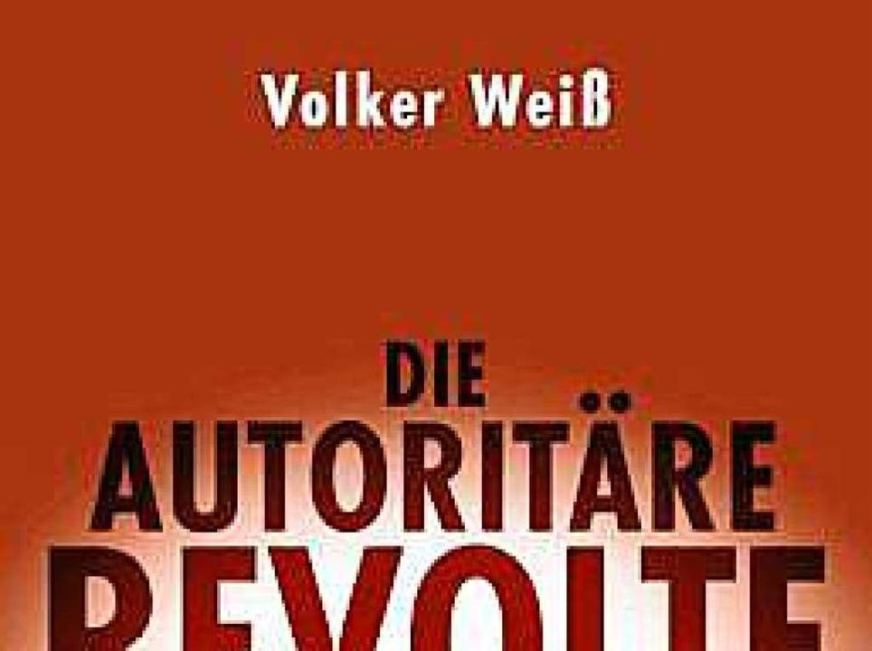 Volker Weiß:  Die autoritäre Revolte. ..., Stuttgart 2017. 304 Seiten, 20 Euro.    Foto: bz