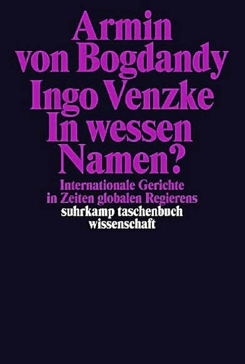Armin von Bogdandy und Ingo Venzke: In...g, Frankfurt 2014. 384 Seiten, 18 Euro    Foto: BZ