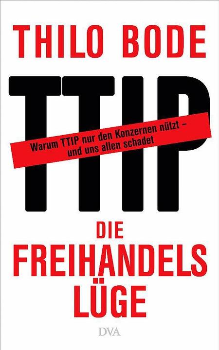 Thilo Bode: Die  Freihandelslüge. DVA, München 2015.  272 Seiten,  14,99 Euro.  | Foto: bz