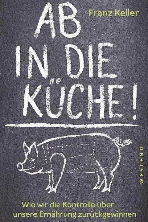 Gerade jetzt von Interesse: Franz Kellers Manifest für eine neue Esskultur    Foto: Westend Verlag